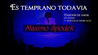 MAXIMO SPODEK, ES TEMPRANO TODAVIA, CANCION DE AMOR EN PIANO Y ARREGLO MUSICAL INSTRUMENTAL