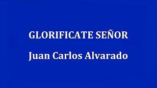 GLORIFICATE SEÑOR -  Juan Carlos Alvarado