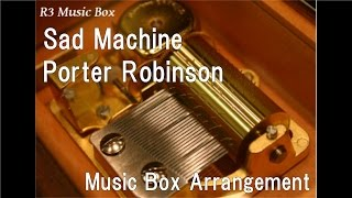 Sad Machine/Porter Robinson [Music Box]