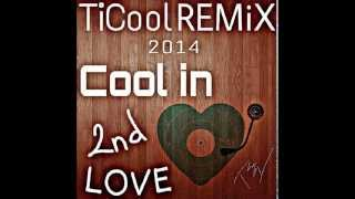 Cool In 2nd Love - TiCool REMiX 2014