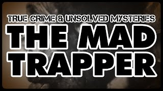 [True Crime & Unsolved Mysteries] The Mad Trapper