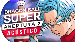 DRAGON BALL SUPER - ABERTURA 2 (PORTUGUÊS | ACÚSTICO) OPENING 2 LIMIT BREAK X SURVIVOR