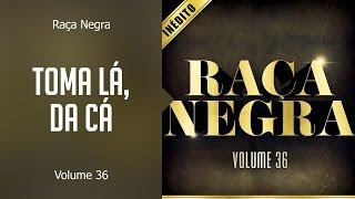 Raça Negra - Toma lá, da cá     (álbum Volume 36) Oficial