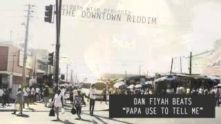 Dan Fiyah Beats - Papa Use To Tell Me ‪[‬The Downtown Riddim‪ - Riddim Wise]‬