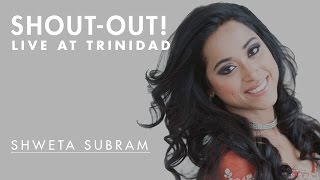 Shout-Out Time! - Shweta Subram LIVE At Trinidad | May 11, 2013