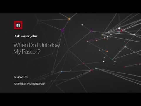 When Do I Unfollow My Pastor? // Ask Pastor John