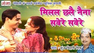 मिलल छलै नैना सवेरे सवेरे - Maithili Song - Maithili Hit Song 2017 - Kunj Bihari Mishr