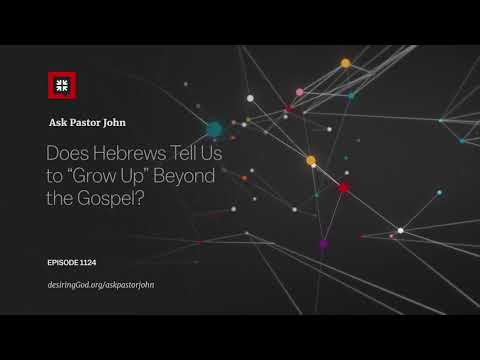 """Does Hebrews Tell Us to """"Grow Up"""" Beyond the Gospel? // Ask Pastor John"""