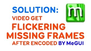 Video get FLICKERING, MISSING FRAMES - MeGUI Encoding Problem