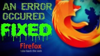 MOZILLA FIREFOX- AN ERROR OCCURED- FIX !!