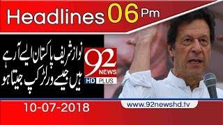 News Headlines | 6:00 PM | 10 July 2018 | 92NewsHD