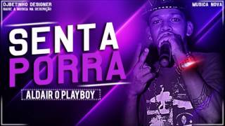 ALDAIR O PLAYBOY - SENTA PORRA - MÚSICA NOVA 2017
