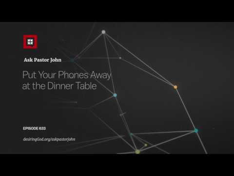 Put Your Phones Away at the Dinner Table // Ask Pastor John