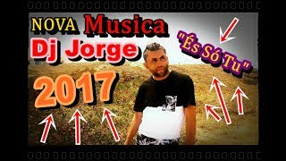 "Dj Jorge 2017 ""És só tu"" Novo Tema NOVA MUSICA 2017"