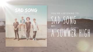 """Sad Song"" - A Summer High (Official Stream)"