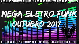 MEGA ELETRO FUNK - OUTUBRO 2017 (DJ FELIPE SC)