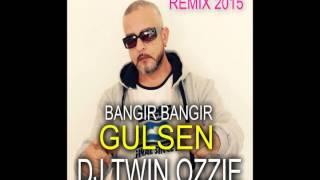 DJ TWIN OZZIE ft GULSEN   BANGIR BANGIR   REMIX 2015