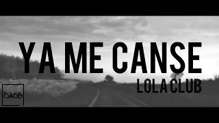 LOLA CLUB - YA ME CANSÉ (CON LETRA)