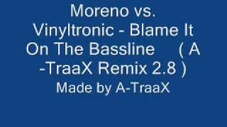 Moreno vs. Vinyltronic - Blame It On The Bassline ( A-TraaX Remix 2.8 )