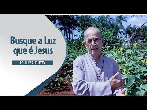 Padre Luiz Augusto: Busque a Luz que é Jesus