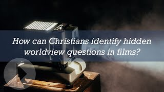 How can Christians identify hidden worldview questions in films?