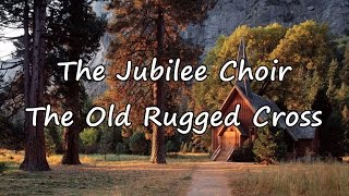 The Jubilee Choir - The Old Rugged Cross [with lyrics]