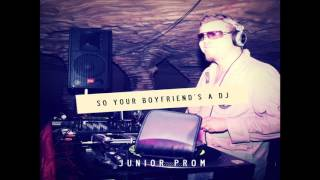 Junior Prom- So Your Boyfriend's A DJ (Official Audio)