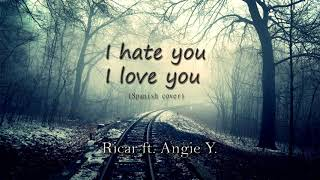 I hate you, I love you (SPANISH COVER) Ricar ft. Angie Y.