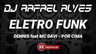 ELETRO FUNK 2017 - DENNIS feat MC DAVI - POR CIMA