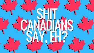 Shit Canadians Say, Eh?