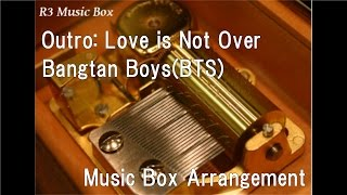 Outro: Love is Not Over/Bangtan Boys(BTS) [Music Box]