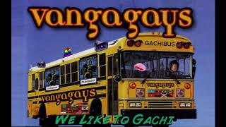 ♂ VANGAGAYS - WE LIKE TO GACHI! (THE GACHIBUS) ♂
