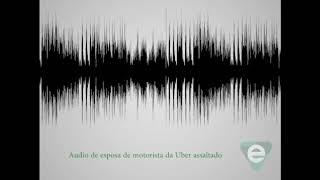 Áudio de esposa de motorista da Uber assaltado