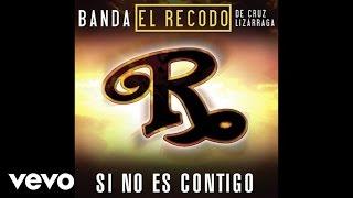 Banda El Recodo De Cruz Lizárraga - Si No Es Contigo (Audio)
