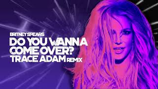 Do You Wanna Come Over? (Trace Adam Remix) - Britney Spears