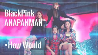 {How Would}-Blackpink Sing-Anapanman-By BTS