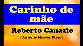 CARINHO DE MÃE   ROBERTO CANAZIO ANTONIO MARCOS PIRES