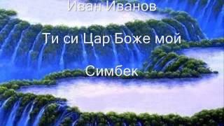 Ivan Ivanov-Ти си Цар Боже мой Симбек