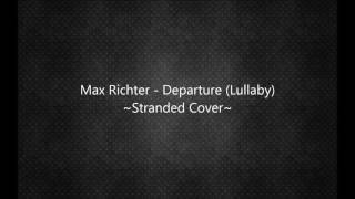 Max Richter - Departure ( Lullaby ) ~Stranded Cover~