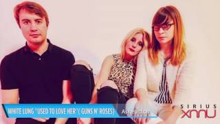 "White Lung ""Used to Love Her"" Guns N' Roses Cover Live @SiriusXM // SiriusXMU"