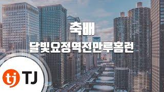 [TJ노래방] 축배 - 달빛요정역전만루홈런() / TJ Karaoke