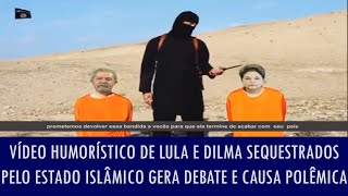 Vídeo humorístico de Lula e Dilma sequestrados pelo Estado Islâmico gera debate e causa polêmica
