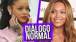 Diálogo normal Rihanna e Beyoncé