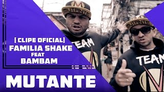 Familia Shake Feat Bambam - Mutante  ( Clipe Oficial )