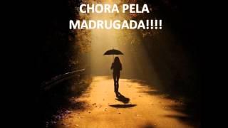 CHORA PELA MADRUGADA