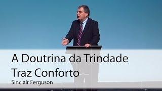 A Doutrina da Trindade Traz Conforto - Sinclair Ferguson