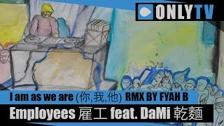 Employees 雇工 feat. DaMi 乾麵 - I am as we are (你,我,他) RMX BY FYAH B