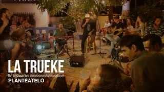 LA TRUEKE - En la casa live - Plantéatelo
