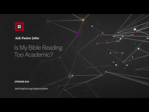 Is My Bible Reading Too Academic? // Ask Pastor John