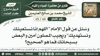40 - 45 عند قول الإمام (اللهم إنا نستعينك ونستهديك) ها نقول آمين أو نقول سبحانك؟ - ابن عثيمين